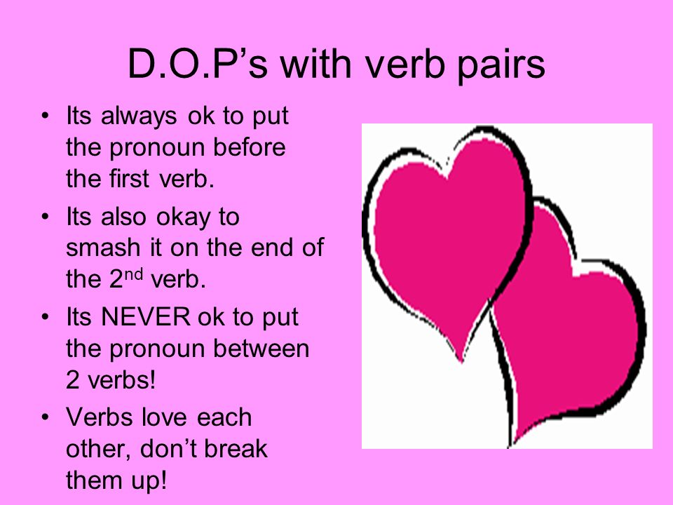 D.O.P's with verb pairsIts always ok to put the pronoun before the first verb. Its also okay to smash it on the end of the 2nd verb.