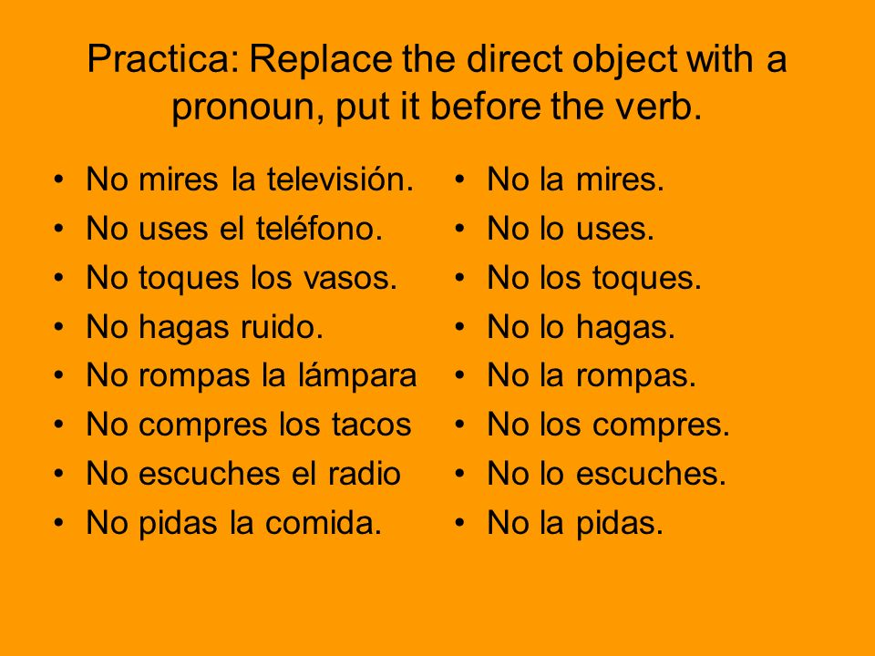 Practica: Replace the direct object with a pronoun, put it before the verb.