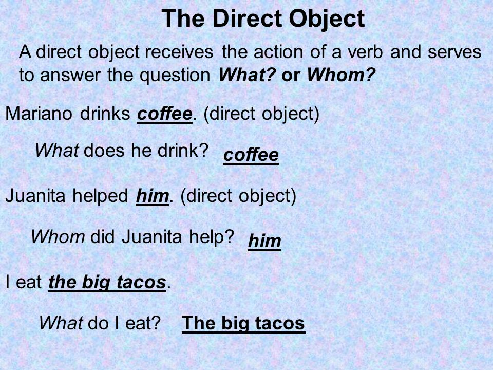 The Direct Object A direct object receives the action of a verb and serves. to answer the question What or Whom