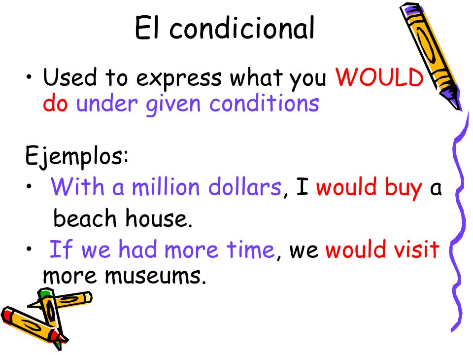 El condicionalUsed to express what you WOULD do under given conditions. Ejemplos: With a million dollars, I would buy a.
