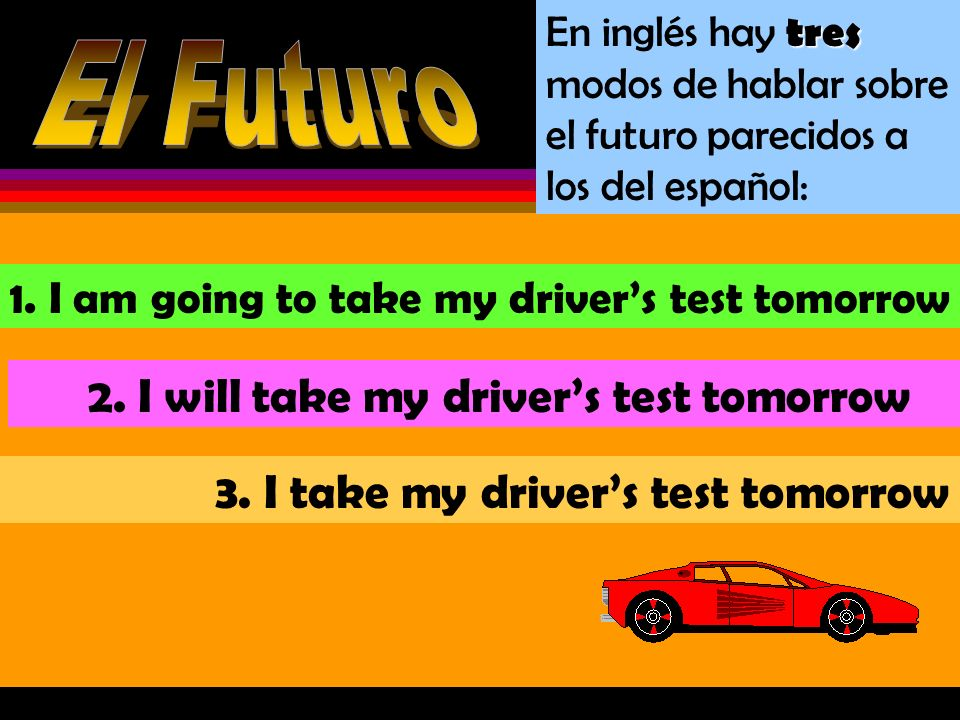 El Futuro 2. I will take my driver's test tomorrow