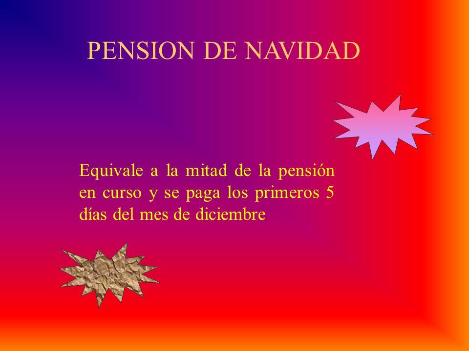PENSION DE NAVIDAD Equivale a la mitad de la pensión en curso y se paga los primeros 5 días del mes de diciembre.