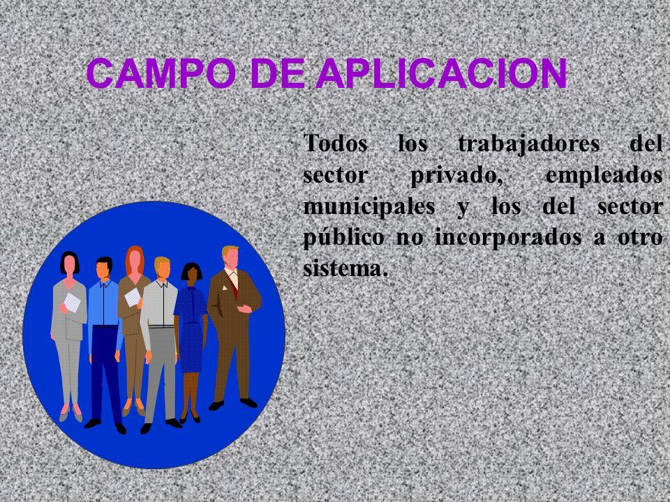 CAMPO DE APLICACION Todos los trabajadores del sector privado, empleados municipales y los del sector público no incorporados a otro sistema.