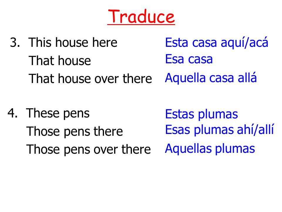 Traduce 3. This house here That house That house over there