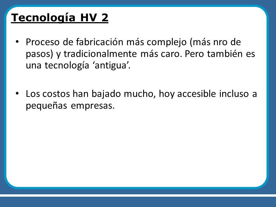 Tecnología HV 2 Proceso de fabricación más complejo (más nro de pasos) y tradicionalmente más caro. Pero también es una tecnología 'antigua'.