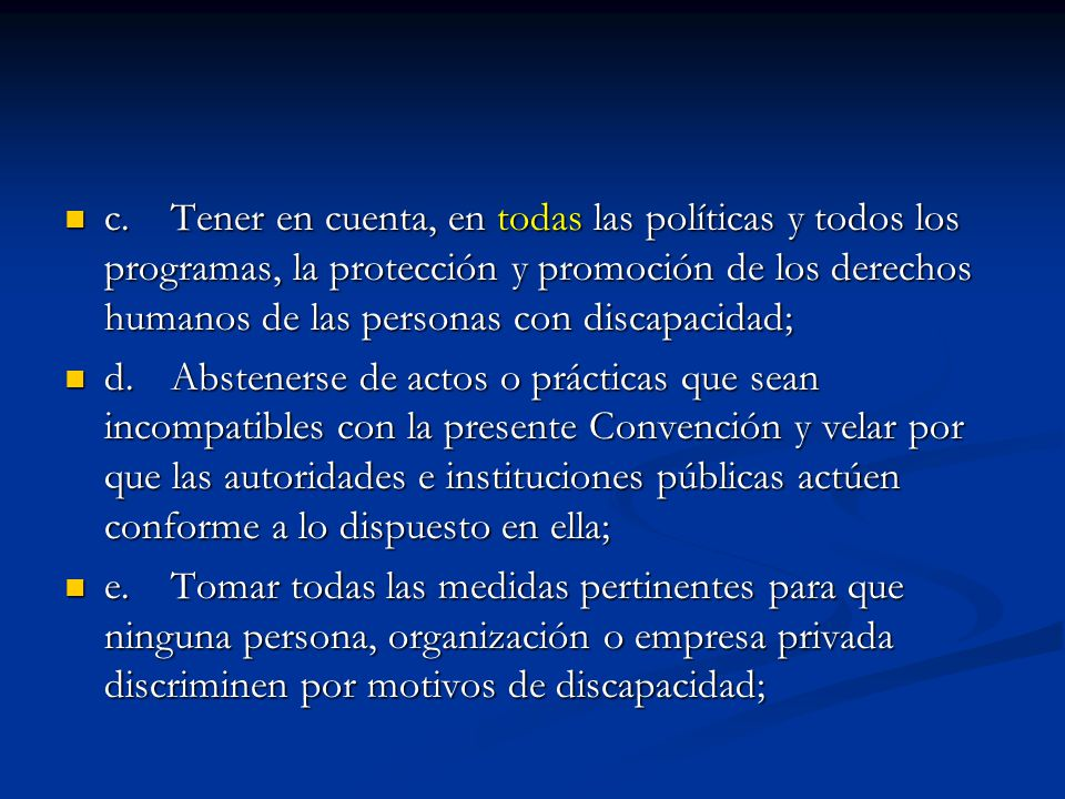 c. Tener en cuenta, en todas las políticas y todos los programas, la protección y promoción de los derechos humanos de las personas con discapacidad;