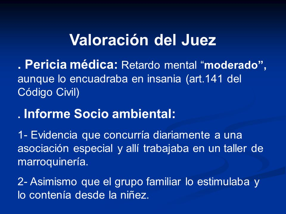Valoración del Juez . Pericia médica: Retardo mental moderado , aunque lo encuadraba en insania (art.141 del Código Civil)