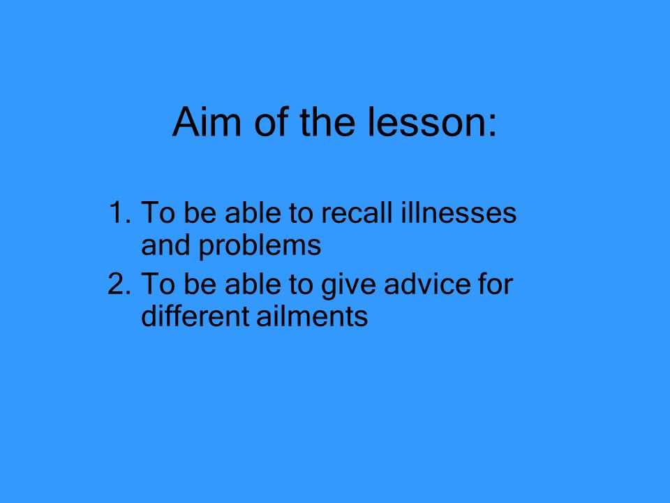 Aim of the lesson: To be able to recall illnesses and problems