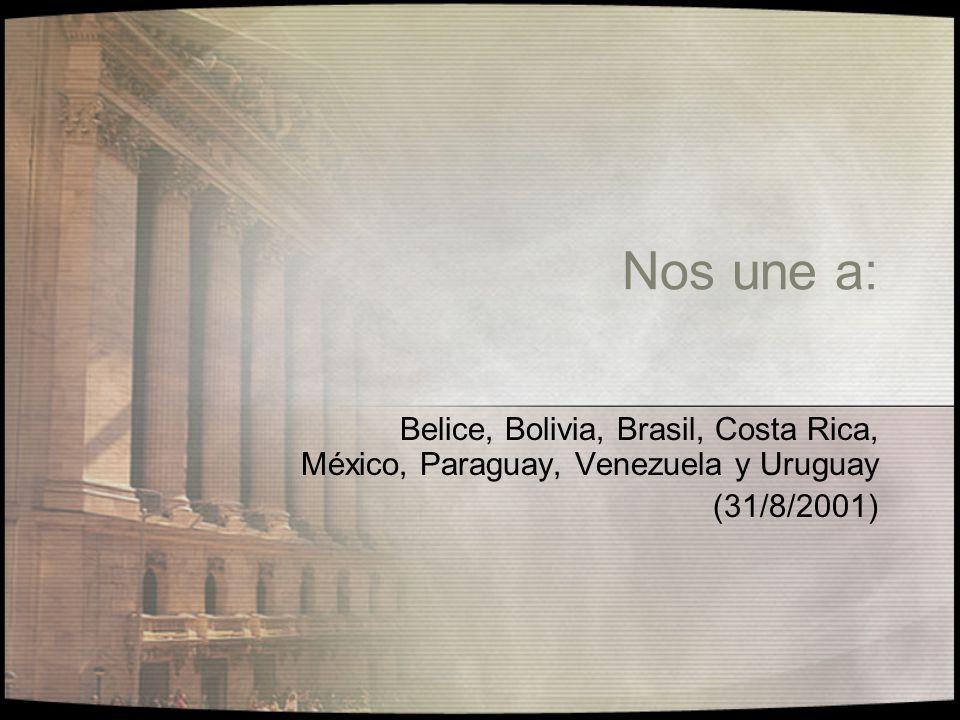 Nos une a: Belice, Bolivia, Brasil, Costa Rica, México, Paraguay, Venezuela y Uruguay (31/8/2001)