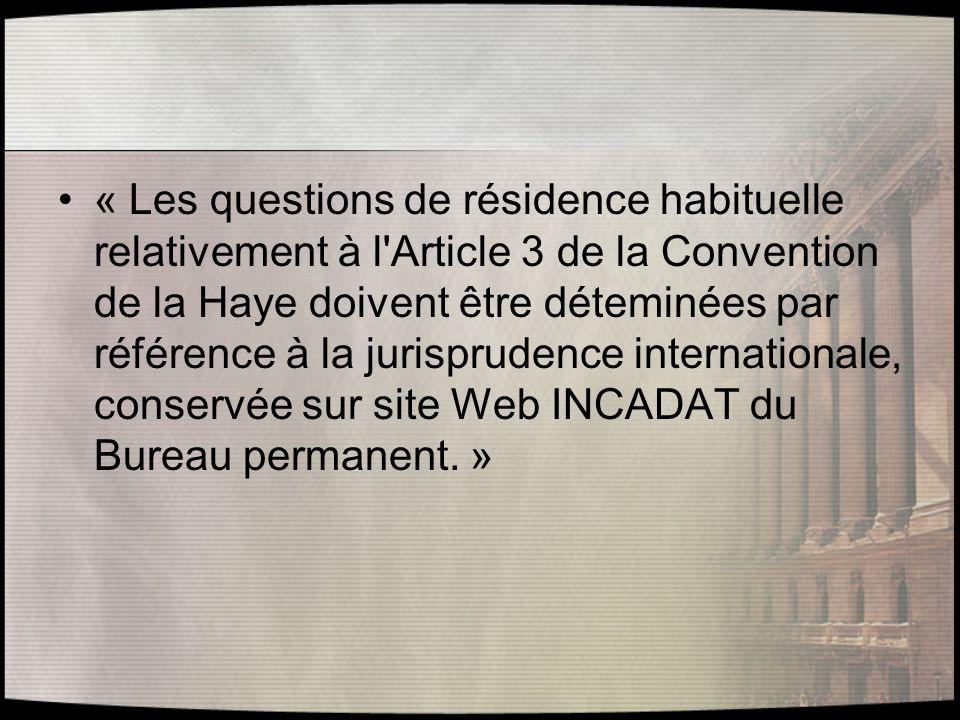 « Les questions de résidence habituelle relativement à l Article 3 de la Convention de la Haye doivent être déteminées par référence à la jurisprudence internationale, conservée sur site Web INCADAT du Bureau permanent. »
