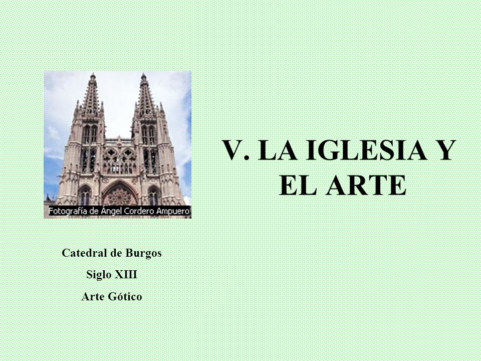 V. LA IGLESIA Y EL ARTE Catedral de Burgos Siglo XIII Arte Gótico