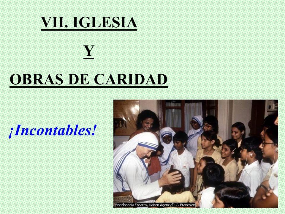 VII. IGLESIA Y OBRAS DE CARIDAD ¡Incontables!