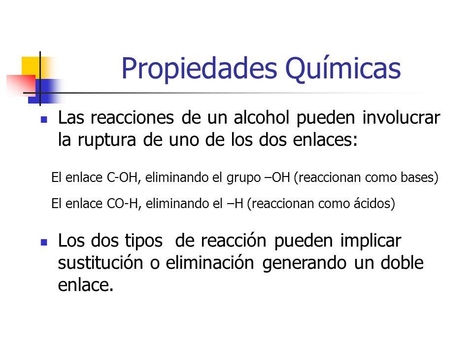 Propiedades Químicas Las reacciones de un alcohol pueden involucrar la ruptura de uno de los dos enlaces: