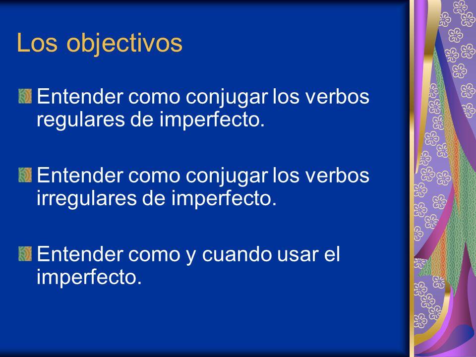 Los objectivos Entender como conjugar los verbos regulares de imperfecto. Entender como conjugar los verbos irregulares de imperfecto.