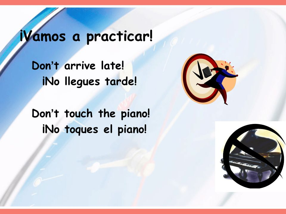 ¡Vamos a practicar! Don't arrive late! ¡No llegues tarde!