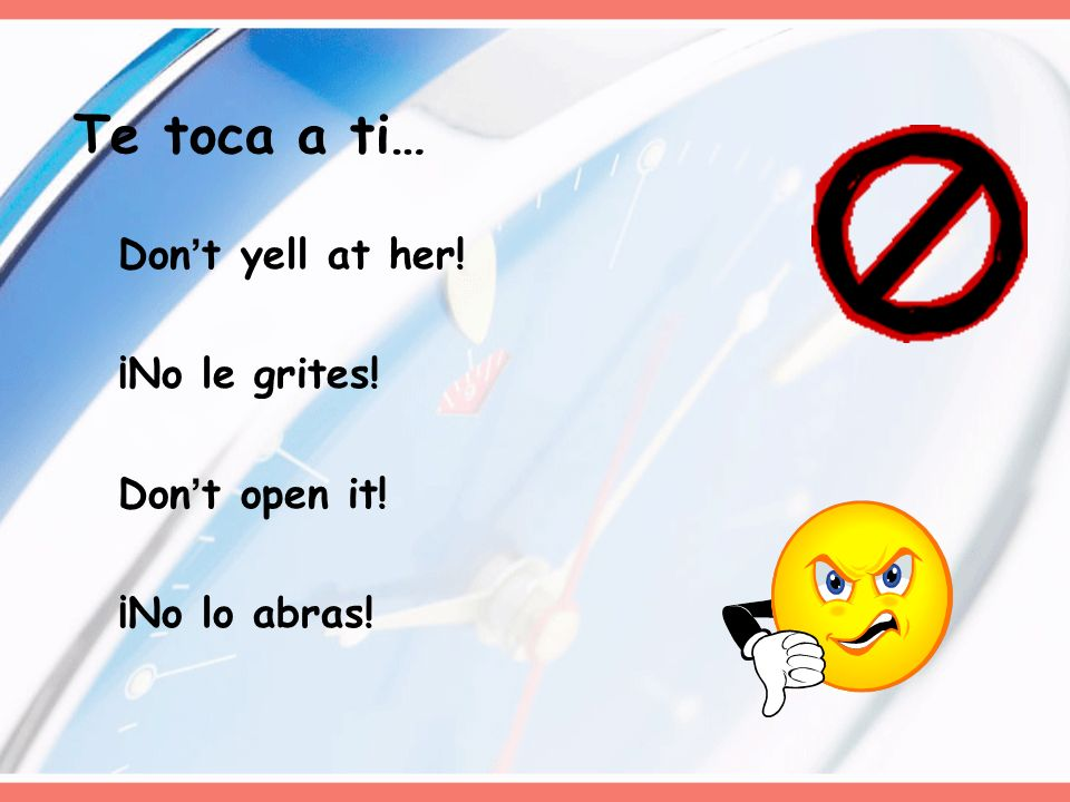 Te toca a ti… Don't yell at her! ¡No le grites! Don't open it!
