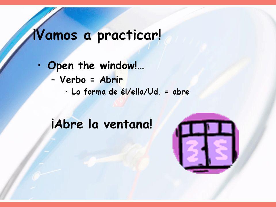 ¡Vamos a practicar! ¡Abre la ventana! Open the window!… Verbo = Abrir