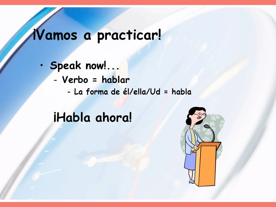¡Vamos a practicar! ¡Habla ahora! Speak now!... Verbo = hablar