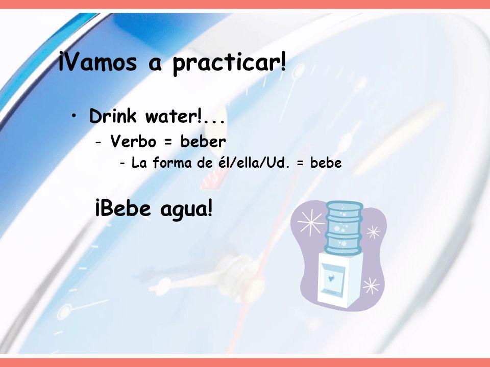 ¡Vamos a practicar! ¡Bebe agua! Drink water!... Verbo = beber