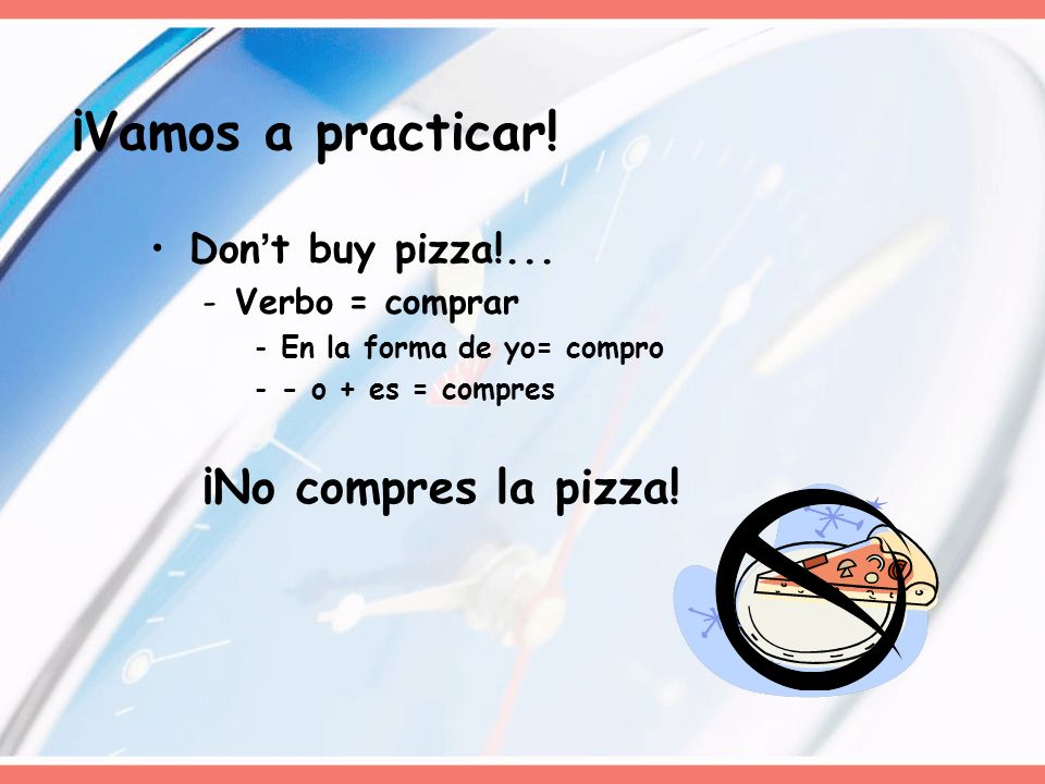¡Vamos a practicar! ¡No compres la pizza! Don't buy pizza!...