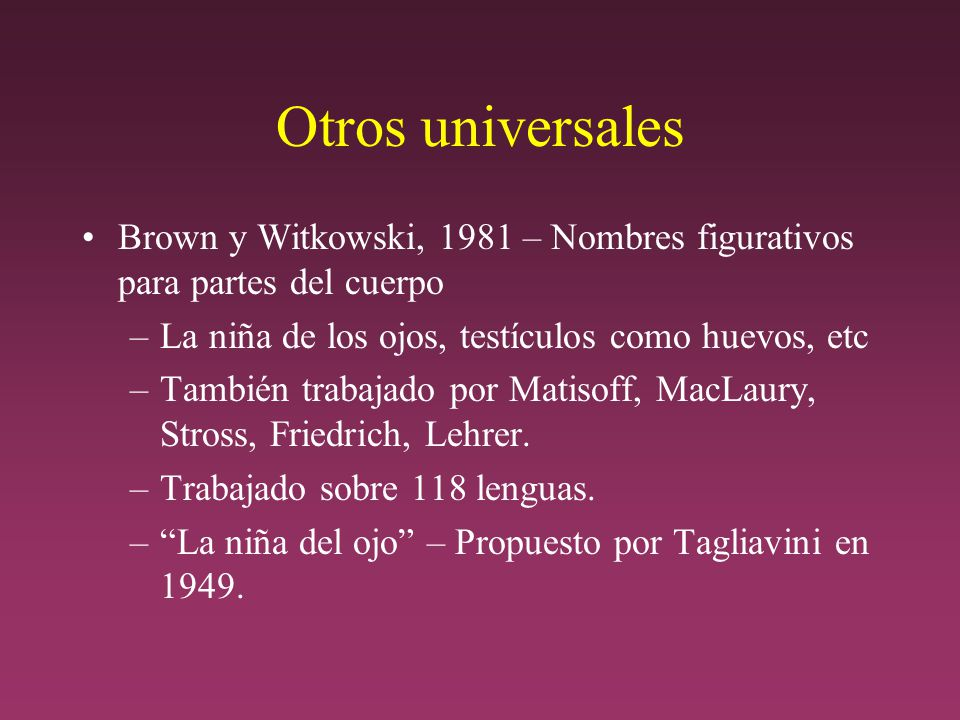 Otros universales Brown y Witkowski, 1981 – Nombres figurativos para partes del cuerpo. La niña de los ojos, testículos como huevos, etc.