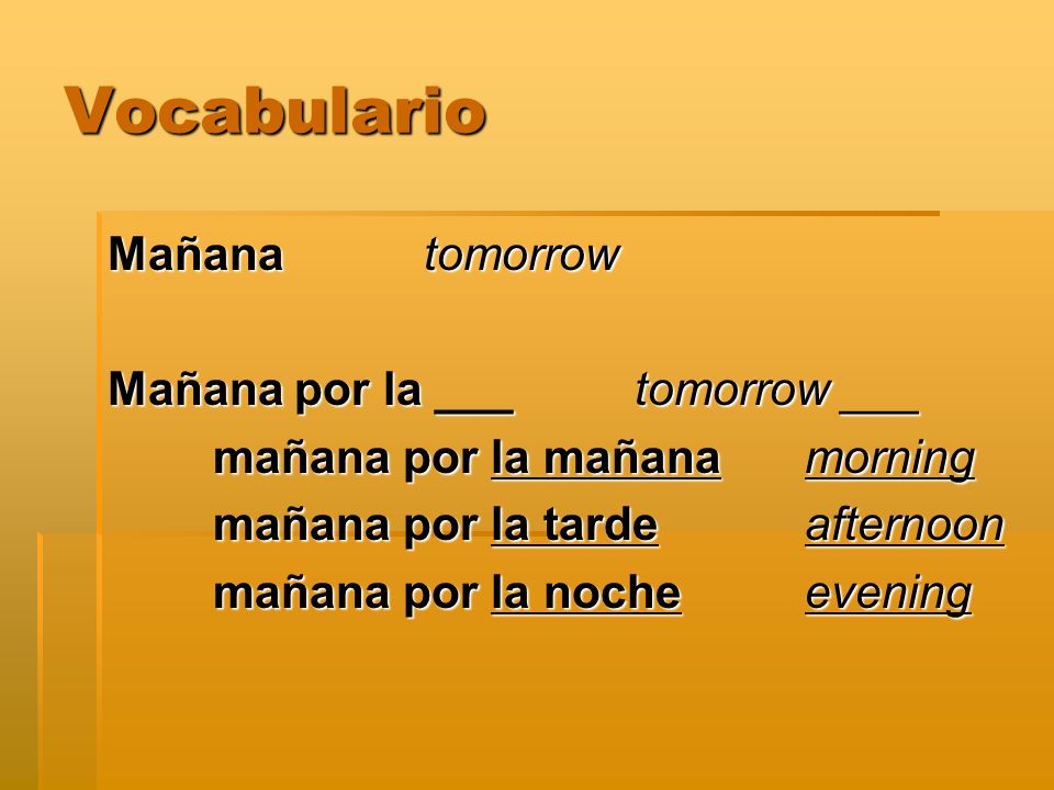 Vocabulario Mañana tomorrow Mañana por la ___ tomorrow ___
