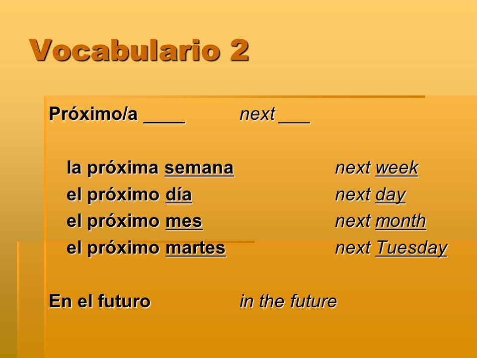 Vocabulario 2 Próximo/a ____ next ___ la próxima semana next week