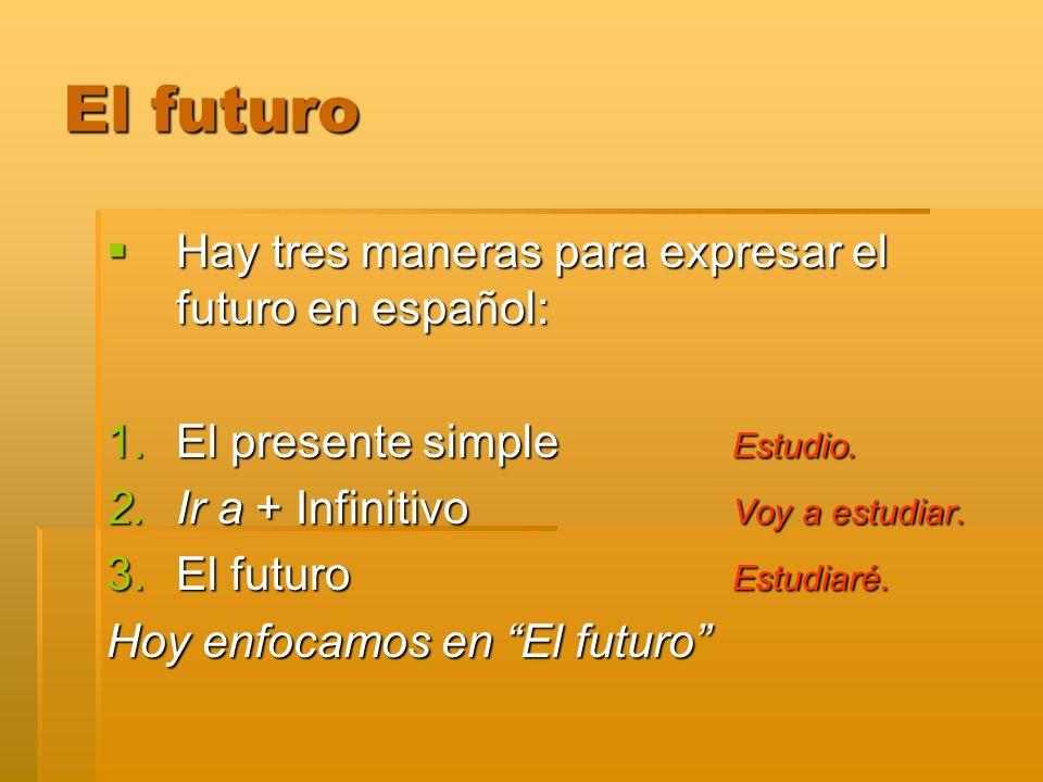 El futuro Hay tres maneras para expresar el futuro en español: