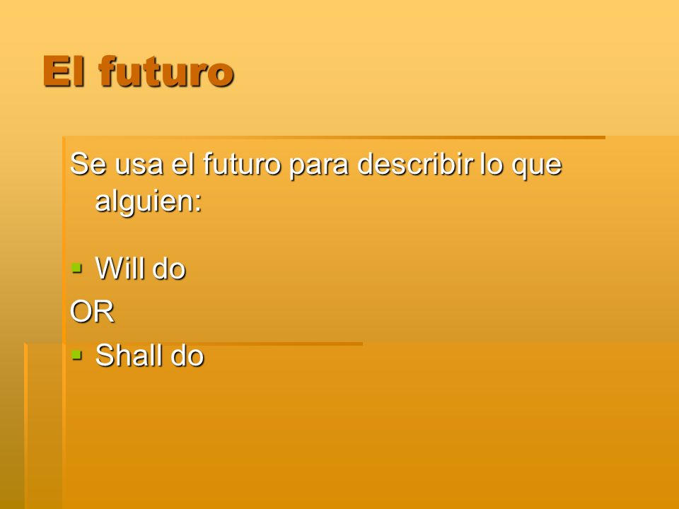 El futuro Se usa el futuro para describir lo que alguien: Will do OR