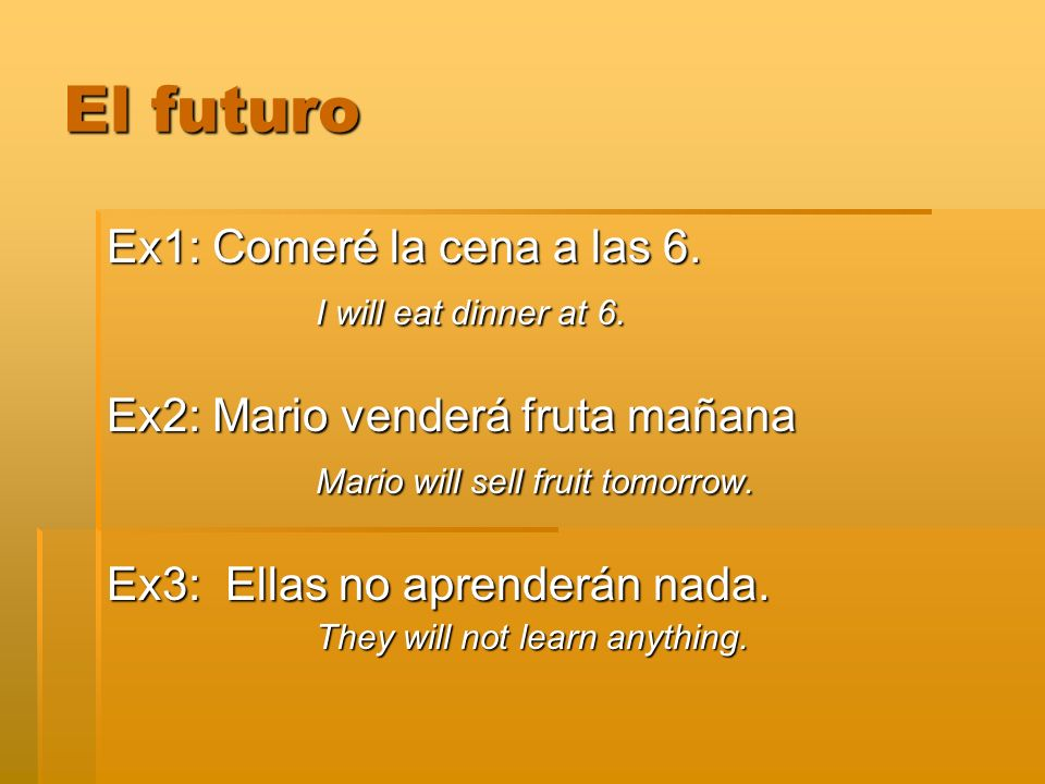 El futuro Ex1: Comeré la cena a las 6. I will eat dinner at 6.