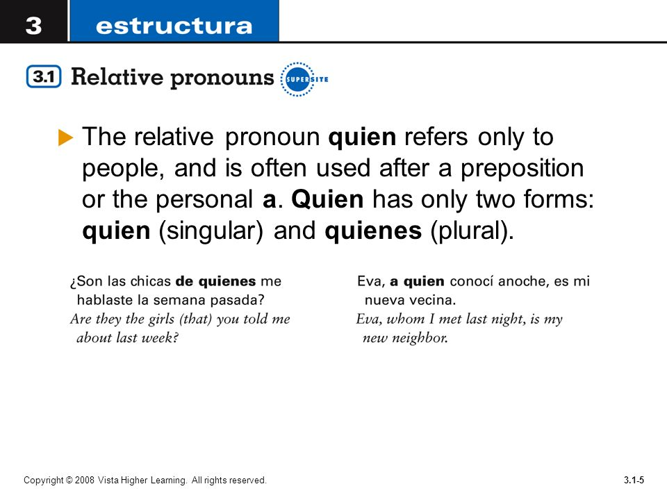 The relative pronoun quien refers only to people, and is often used after a preposition or the personal a. Quien has only two forms: quien (singular) and quienes (plural).