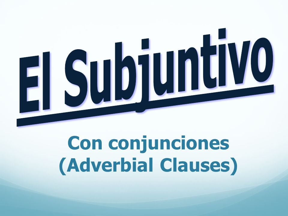 El Subjuntivo Con conjunciones (Adverbial Clauses)