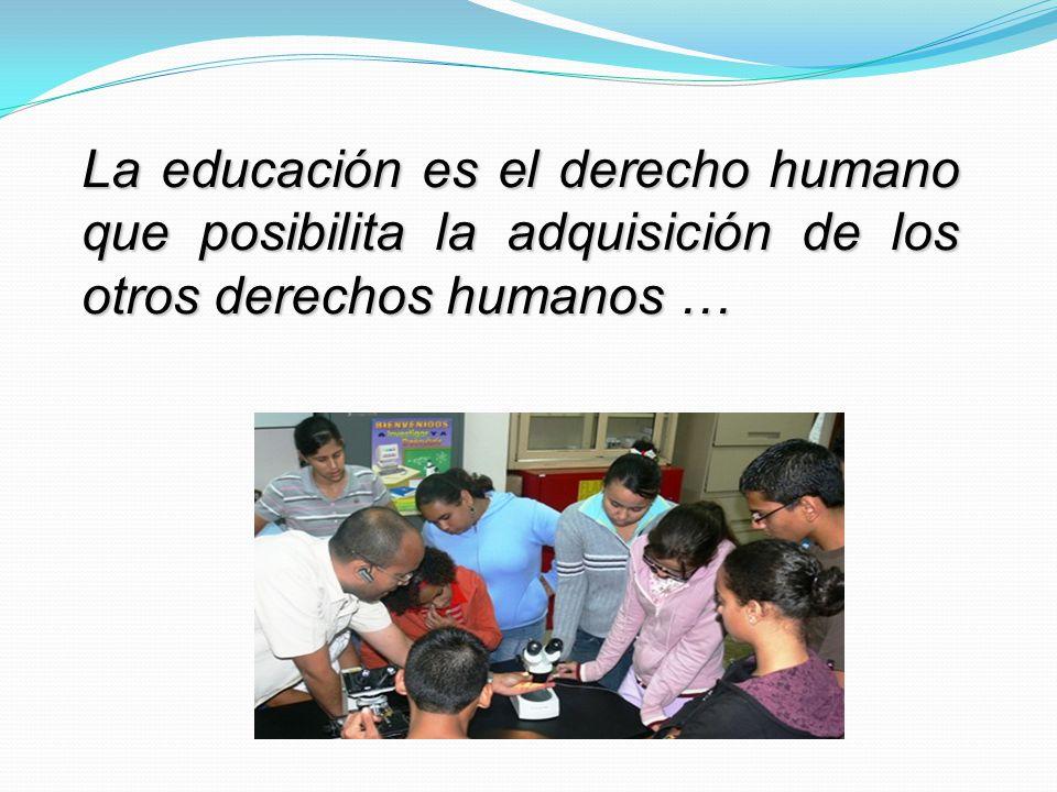 La educación es el derecho humano que posibilita la adquisición de los otros derechos humanos …
