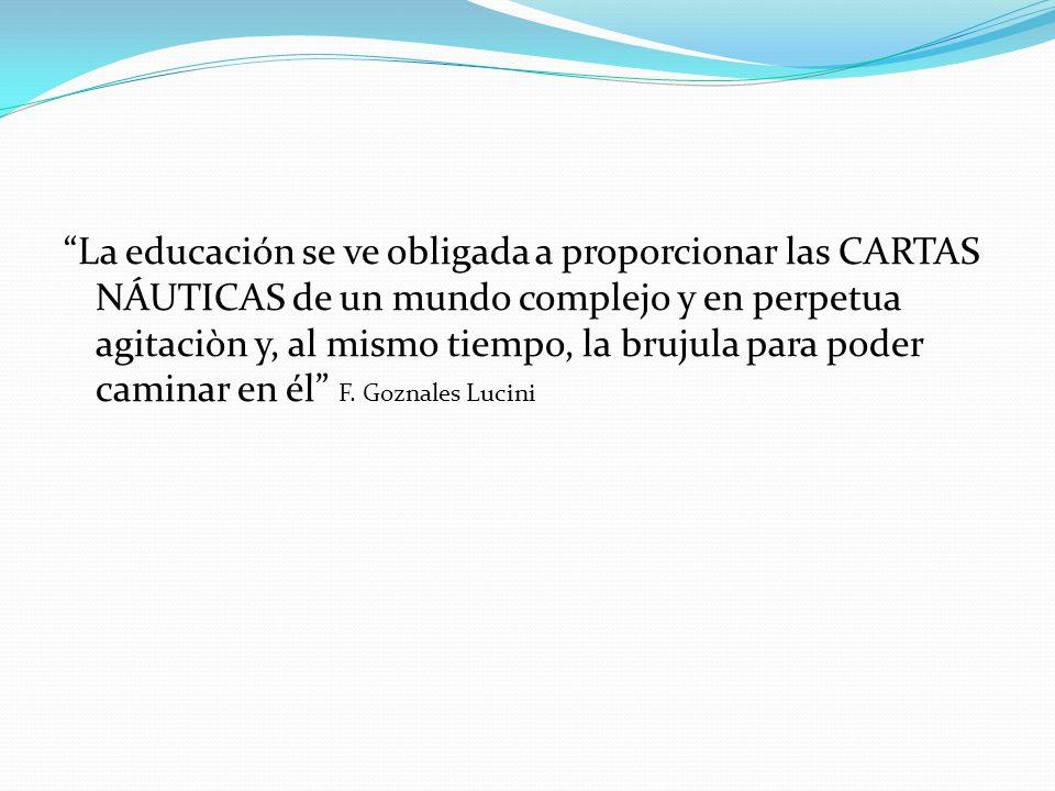 La educación se ve obligada a proporcionar las CARTAS NÁUTICAS de un mundo complejo y en perpetua agitaciòn y, al mismo tiempo, la brujula para poder caminar en él F.