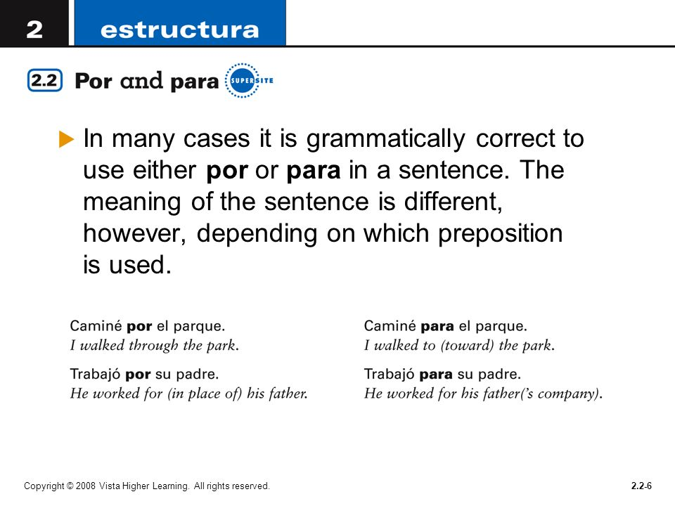 In many cases it is grammatically correct to use either por or para in a sentence. The meaning of the sentence is different, however, depending on which preposition is used.