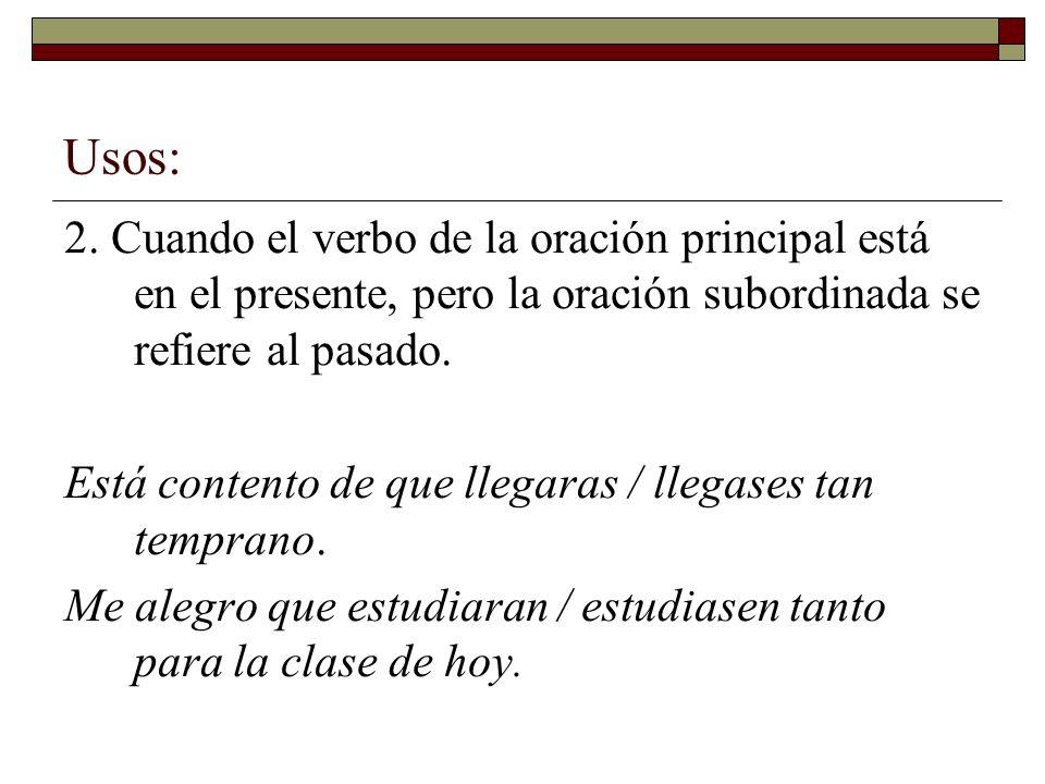 Usos:2. Cuando el verbo de la oración principal está en el presente, pero la oración subordinada se refiere al pasado.