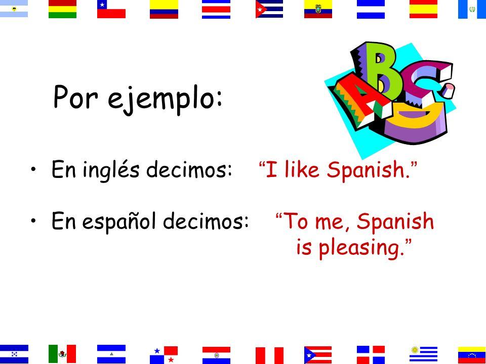 Por ejemplo: En inglés decimos: I like Spanish.
