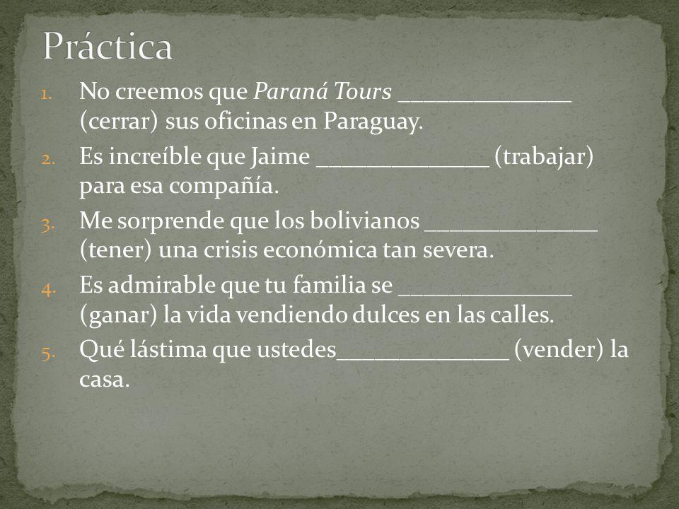 Práctica No creemos que Paraná Tours ______________ (cerrar) sus oficinas en Paraguay.