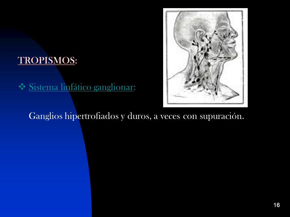 TROPISMOS: Sistema linfático ganglionar: Ganglios hipertrofiados y duros, a veces con supuración.