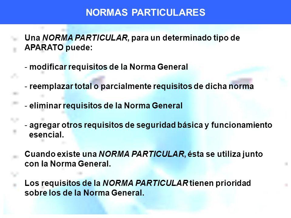 NORMAS PARTICULARES Una NORMA PARTICULAR, para un determinado tipo de APARATO puede: modificar requisitos de la Norma General.