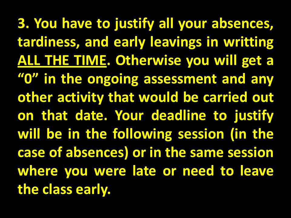3. You have to justify all your absences, tardiness, and early leavings in writting ALL THE TIME.