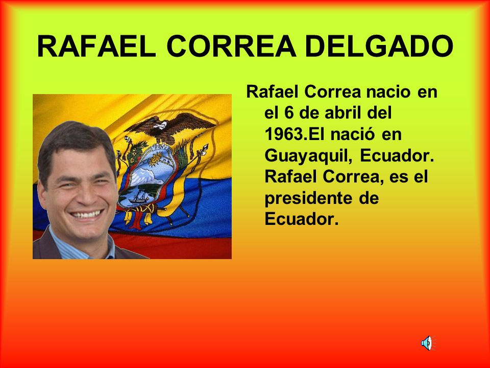 RAFAEL CORREA DELGADORafael Correa nacio en el 6 de abril del 1963.El nació en Guayaquil, Ecuador.