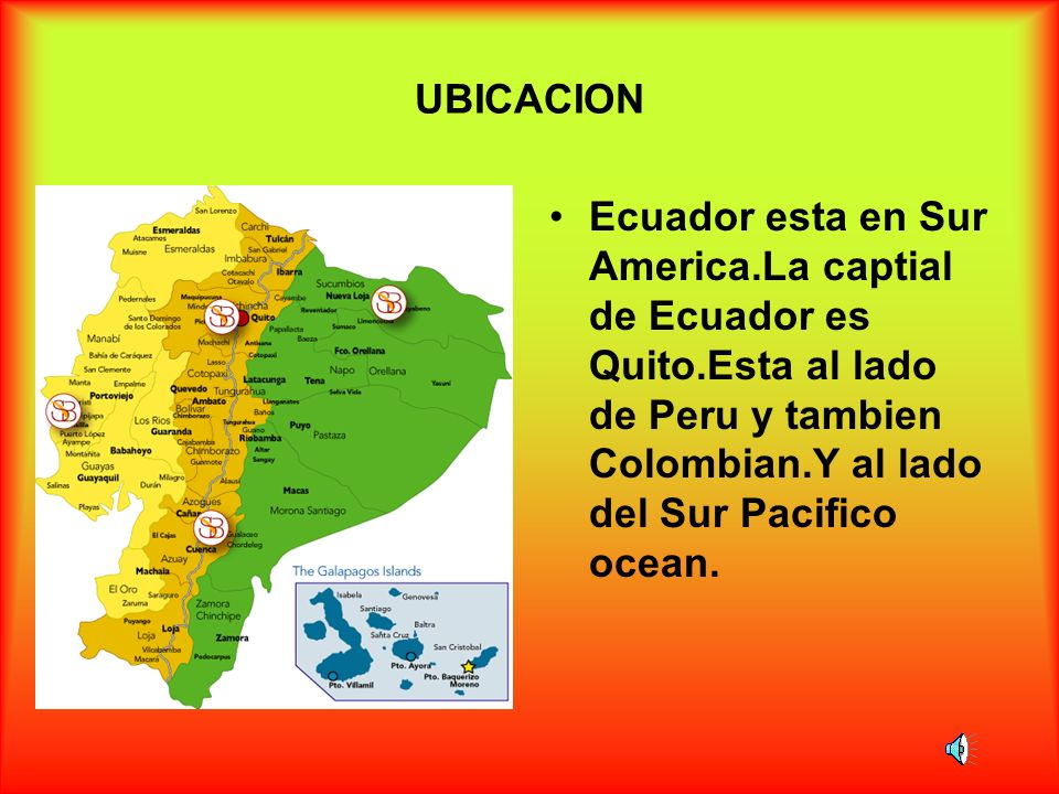 UBICACIONEcuador esta en Sur America.La captial de Ecuador es Quito.Esta al lado de Peru y tambien Colombian.Y al lado del Sur Pacifico ocean.