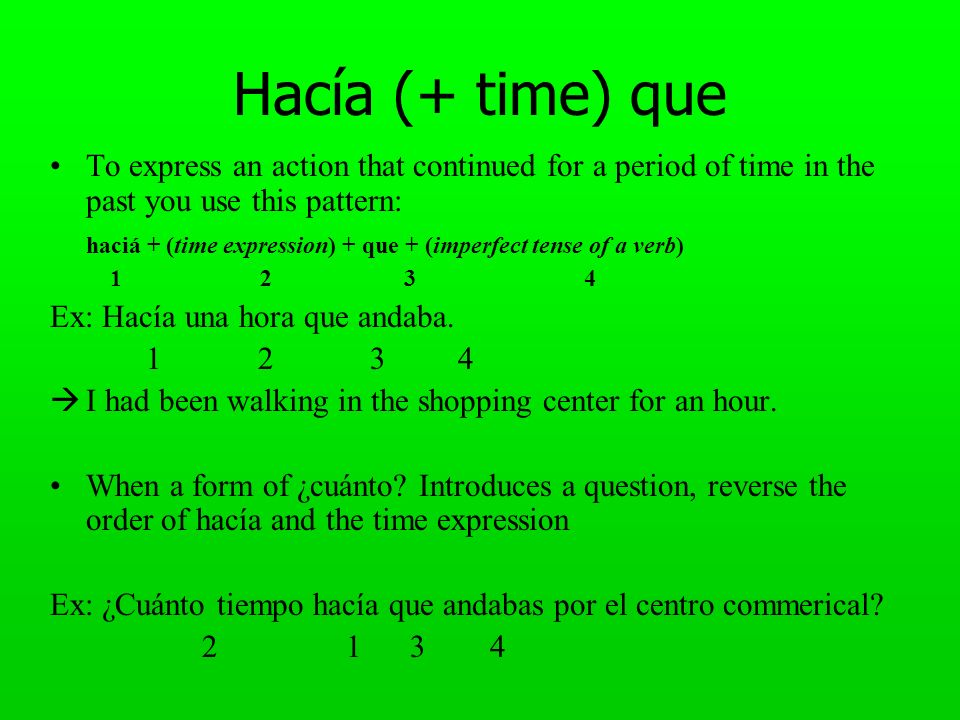 Hacía (+ time) que To express an action that continued for a period of time in the past you use this pattern: