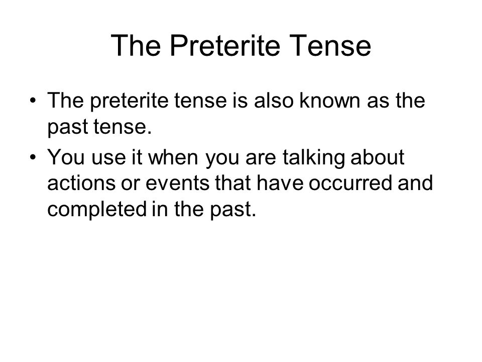 The Preterite Tense The preterite tense is also known as the past tense.