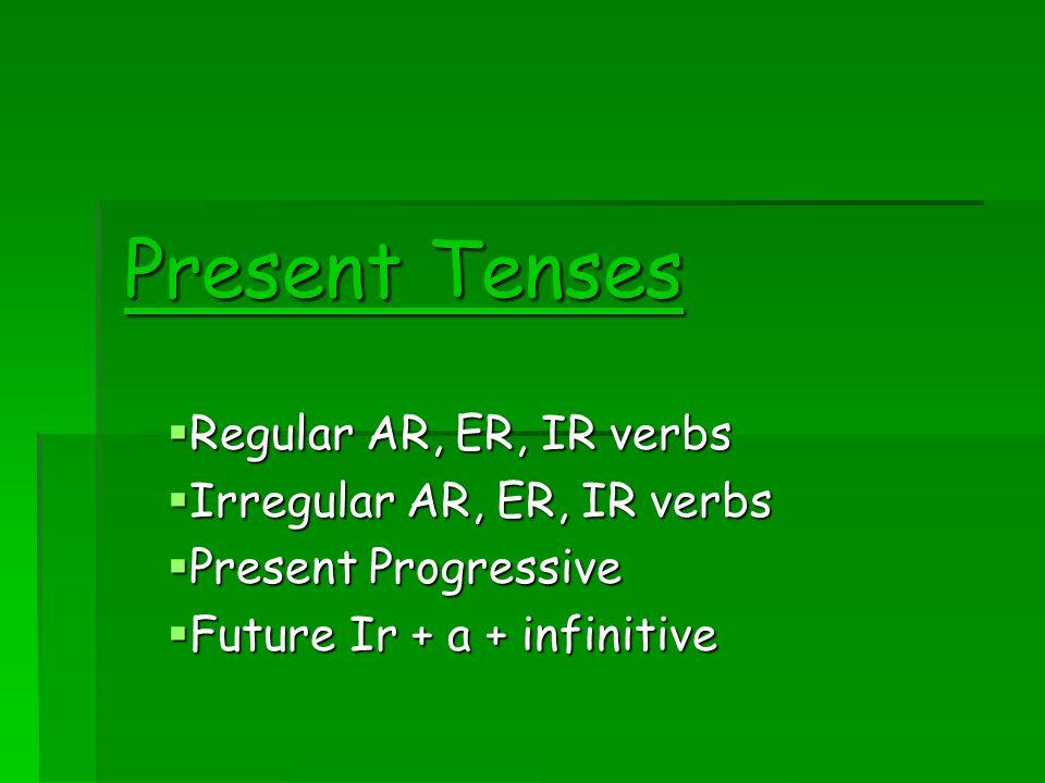 Present Tenses Regular AR, ER, IR verbs Irregular AR, ER, IR verbs