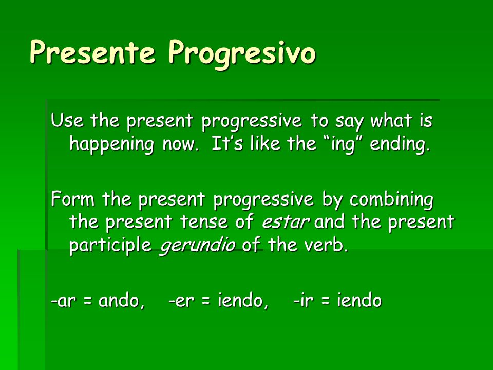 Presente Progresivo Use the present progressive to say what is happening now. It's like the ing ending.
