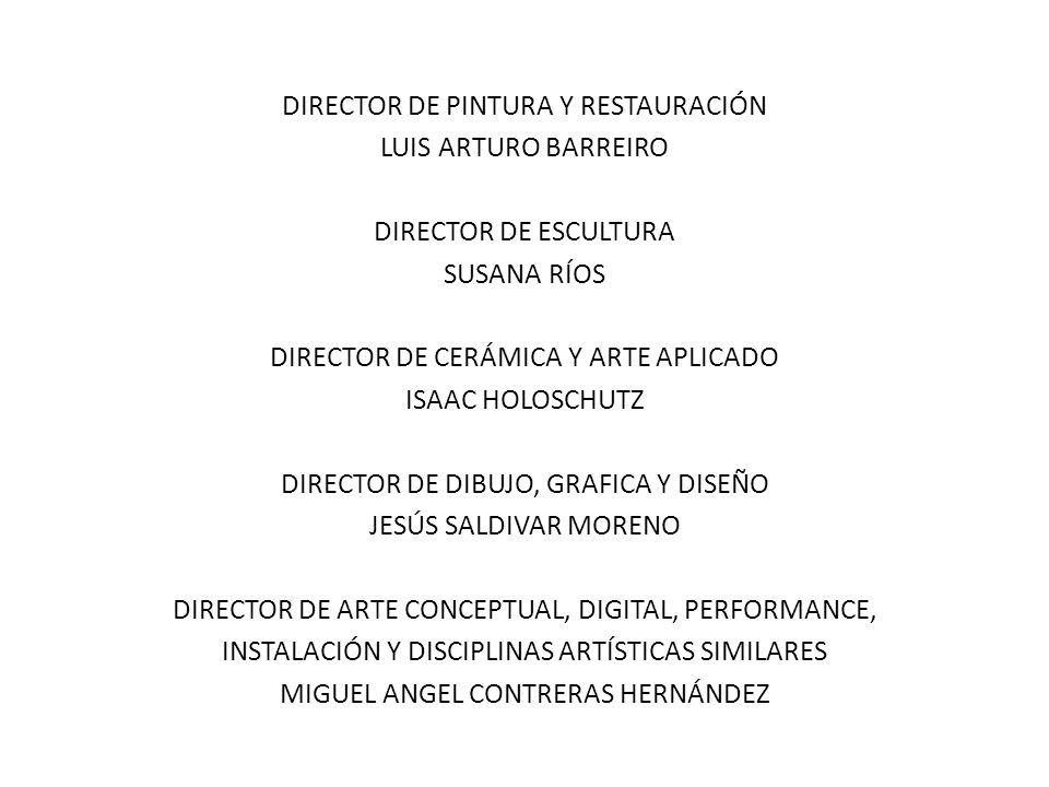 DIRECTOR DE PINTURA Y RESTAURACIÓN LUIS ARTURO BARREIRO DIRECTOR DE ESCULTURA SUSANA RÍOS DIRECTOR DE CERÁMICA Y ARTE APLICADO ISAAC HOLOSCHUTZ DIRECTOR DE DIBUJO, GRAFICA Y DISEÑO JESÚS SALDIVAR MORENO DIRECTOR DE ARTE CONCEPTUAL, DIGITAL, PERFORMANCE, INSTALACIÓN Y DISCIPLINAS ARTÍSTICAS SIMILARES MIGUEL ANGEL CONTRERAS HERNÁNDEZ