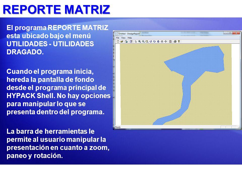 REPORTE MATRIZ El programa REPORTE MATRIZ esta ubicado bajo el menú UTILIDADES - UTILIDADES DRAGADO.