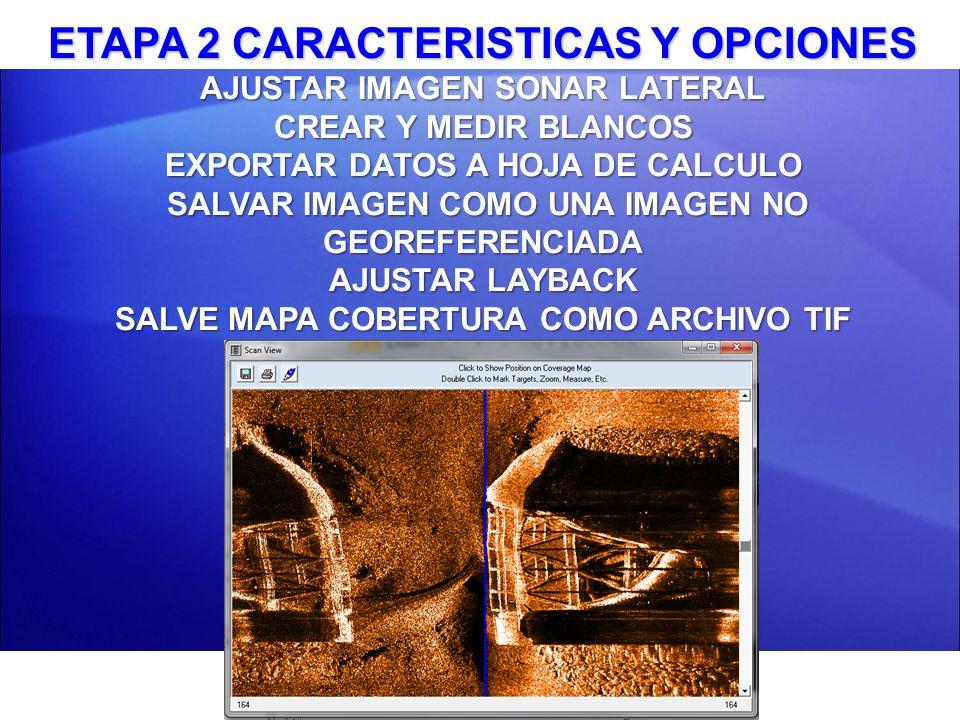 ETAPA 2 CARACTERISTICAS Y OPCIONES AJUSTAR IMAGEN SONAR LATERAL CREAR Y MEDIR BLANCOS EXPORTAR DATOS A HOJA DE CALCULO SALVAR IMAGEN COMO UNA IMAGEN NO GEOREFERENCIADA AJUSTAR LAYBACK SALVE MAPA COBERTURA COMO ARCHIVO TIF